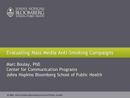  2008 Johns Hopkins Bloomberg School of Public Health Evaluating Mass Media Anti-Smoking Campaigns Marc Boulay, PhD Center for Communication Programs.