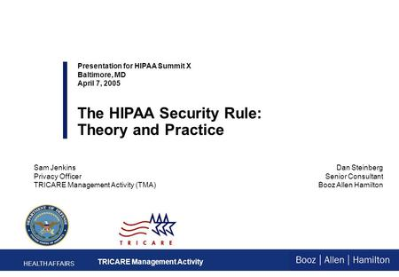 Dan Steinberg Senior Consultant Booz Allen Hamilton Presentation for HIPAA Summit X Baltimore, MD April 7, 2005 The HIPAA Security Rule: Theory and Practice.