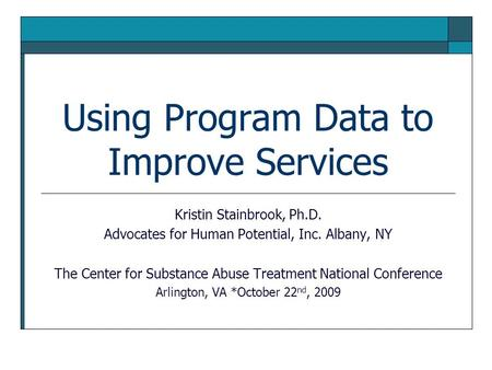 Using Program Data to Improve Services Kristin Stainbrook, Ph.D. Advocates for Human Potential, Inc. Albany, NY The Center for Substance Abuse Treatment.