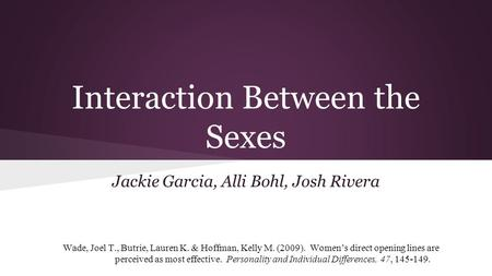 Interaction Between the Sexes Jackie Garcia, Alli Bohl, Josh Rivera Wade, Joel T., Butrie, Lauren K. & Hoffman, Kelly M. (2009). Women's direct opening.