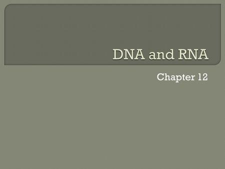 Chapter 12.  DNA is a molecule often called the blueprint of life.  Its structure is a double helix (twisted ladder).  Every cell has DNA.  It is.