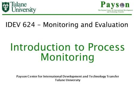 IDEV 624 – Monitoring and Evaluation Introduction to Process Monitoring Payson Center for International Development and Technology Transfer Tulane University.