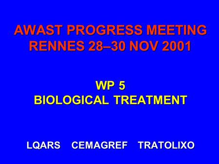 AWAST PROGRESS MEETING RENNES 28–30 NOV 2001 WP 5 BIOLOGICAL TREATMENT LQARS CEMAGREF TRATOLIXO.