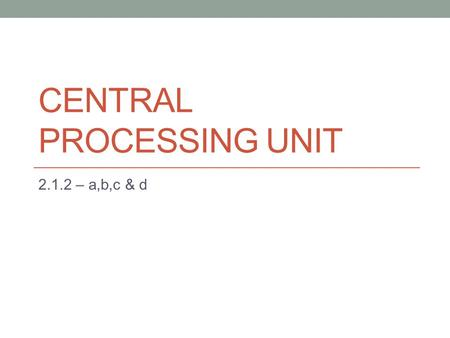 CENTRAL PROCESSING UNIT 2.1.2 – a,b,c & d. 2.1.2. a - The Purpose of a CPU The CPU is the brain of the computer. The Purpose of the CPU is to process.