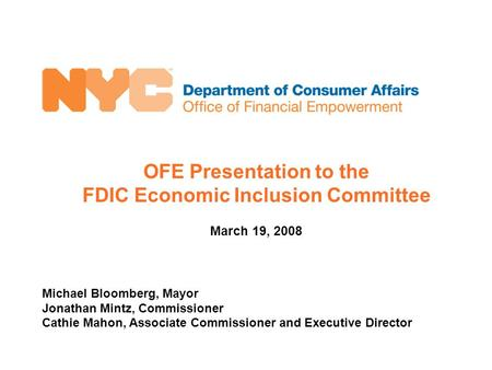 OFE Presentation to the FDIC Economic Inclusion Committee March 19, 2008 Michael Bloomberg, Mayor Jonathan Mintz, Commissioner Cathie Mahon, Associate.