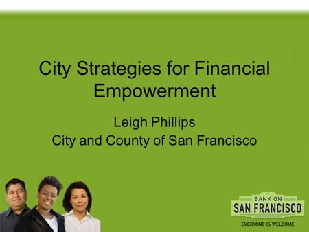 City Strategies for Financial Empowerment Leigh Phillips City and County of San Francisco.