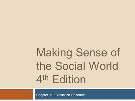 Making Sense of the Social World 4 th Edition Chapter 11, Evaluation Research.