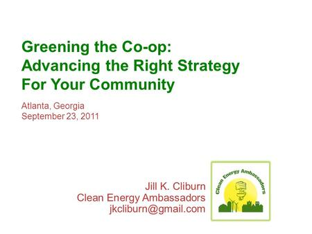 Greening the Co-op: Advancing the Right Strategy For Your Community Atlanta, Georgia September 23, 2011 Jill K. Cliburn Clean Energy Ambassadors