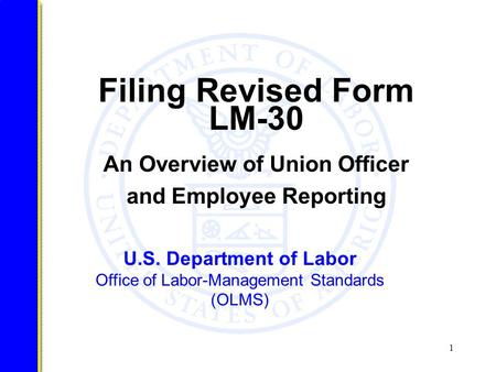 1 U.S. Department of Labor Office of Labor-Management Standards (OLMS) Filing Revised Form LM-30 An Overview of Union Officer and Employee Reporting.