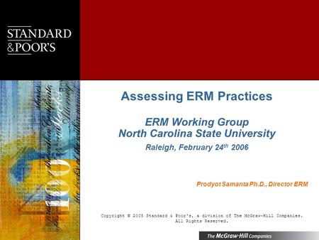 Assessing ERM Practices ERM Working Group North Carolina State University Raleigh, February 24 th 2006 Copyright © 2005 Standard & Poor's, a division of.