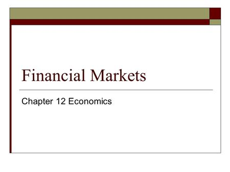 Financial Markets Chapter 12 Economics. Goals & Objectives 1. Saving & Capital Formation. 2. Financial System & transferring of funds. 3. Non-depository.
