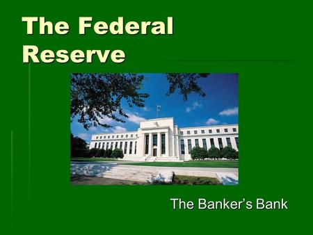 The Federal Reserve The Banker's Bank. Purpose of the Fed  Central bank – a type of bankers' bank.  A central bank conducts monetary policy and acts.