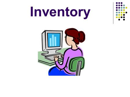 Inventory. Objectives Define inventory Identify the types of inventory Explain why inventory control is needed Identify the various types of computerized.