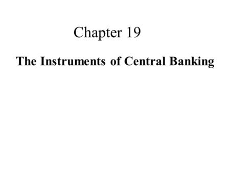 Chapter 19 The Instruments of Central Banking. Learning Objectives  Reserve Requirements  Discount window  Open market operation 19-2.