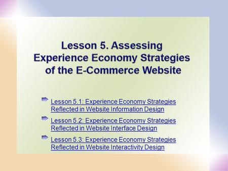 1 Lesson 5.1: Experience Economy Strategies Reflected in Website Information Design Lesson 5.2: Experience Economy Strategies Reflected in Website Interface.