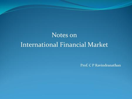 Notes on International Financial Market Prof. C P Ravindranathan.