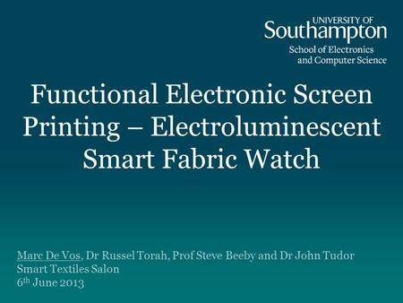 Functional Electronic Screen Printing – Electroluminescent Smart Fabric Watch Marc De Vos, Dr Russel Torah, Prof Steve Beeby and Dr John Tudor Smart Textiles.