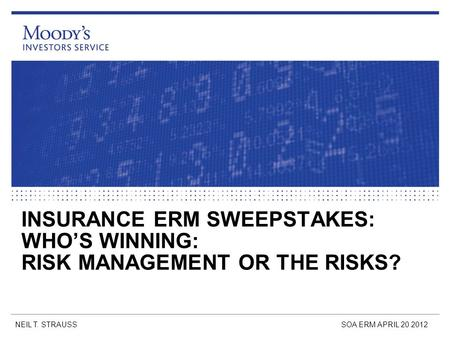 INSURANCE ERM SWEEPSTAKES: WHO'S WINNING: RISK MANAGEMENT OR THE RISKS? NEIL T. STRAUSSSOA ERM APRIL 20 2012.