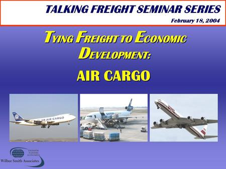 T YING F REIGHT TO E CONOMIC D EVELOPMENT: AIR CARGO T YING F REIGHT TO E CONOMIC D EVELOPMENT: AIR CARGO TALKING FREIGHT SEMINAR SERIES February 18, 2004.