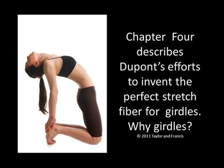 Chapter Four describes Dupont's efforts to invent the perfect stretch fiber for girdles. Why girdles? © 2011 Taylor and Francis.