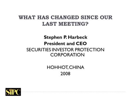 WHAT HAS CHANGED SINCE OUR LAST MEETING? Stephen P. Harbeck President and CEO SECURITIES INVESTOR PROTECTION CORPORATION HOHHOT, CHINA 2008.