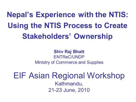 Shiv Raj Bhatt ENTReC/UNDP Ministry of Commerce and Supplies EIF Asian Regional Workshop Kathmandu, 21-23 June, 2010 Nepal's Experience with the NTIS: