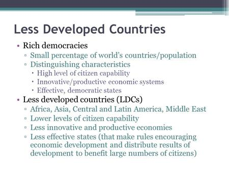 Less Developed Countries Rich democracies ▫Small percentage of world's countries/population ▫Distinguishing characteristics  High level of citizen capability.