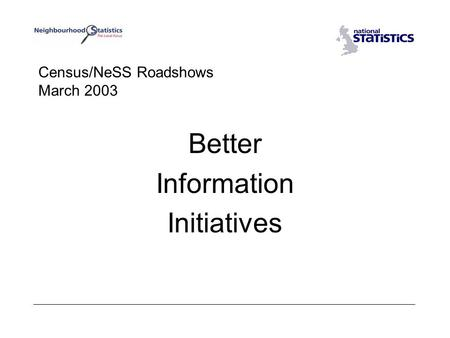 Census/NeSS Roadshows March 2003 Better Information Initiatives.
