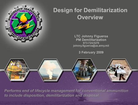 LTC Johnny Figueroa PM Demilitarization 973-724-5276 3 February 2009 Design for Demilitarization Overview.