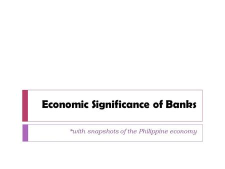 Economic Significance of Banks *with snapshots of the Philippine economy.