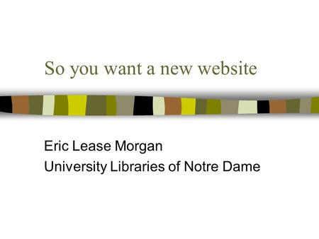 So you want a new website Eric Lease Morgan University Libraries of Notre Dame.
