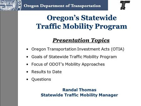 Presentation Topics Oregon Transportation Investment Acts (OTIA) Goals of Statewide Traffic Mobility Program Focus of ODOT's Mobility Approaches Results.