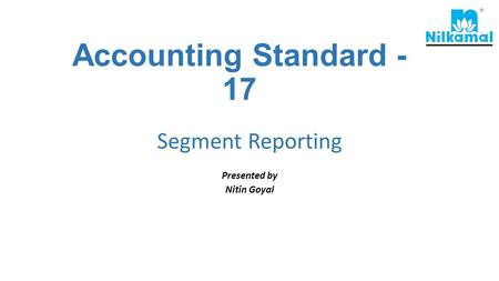 Accounting Standard - 17 Segment Reporting Presented by Nitin Goyal.