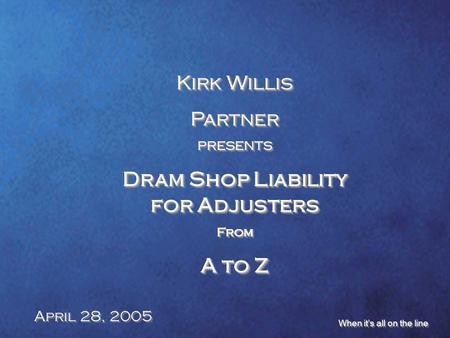 Kirk Willis PartnerPRESENTS Dram Shop Liability for Adjusters From A to Z Kirk Willis Partner PRESENTS Dram Shop Liability for Adjusters From A to Z April.