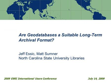 Are Geodatabases a Suitable Long-Term Archival Format? Jeff Essic, Matt Sumner North Carolina State University Libraries 2009 ESRI International Users.