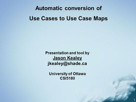 1 Presentation and tool by Jason Kealey University of Ottawa CSI5180 Automatic conversion of Use Cases to Use Case Maps.