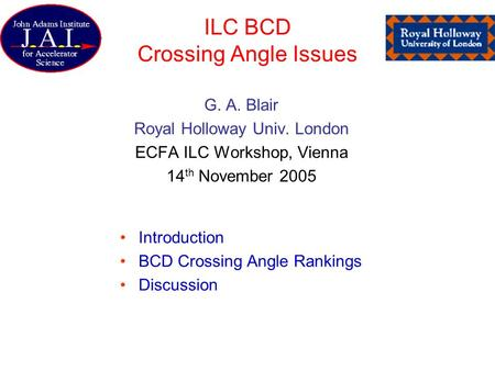 ILC BCD Crossing Angle Issues G. A. Blair Royal Holloway Univ. London ECFA ILC Workshop, Vienna 14 th November 2005 Introduction BCD Crossing Angle Rankings.