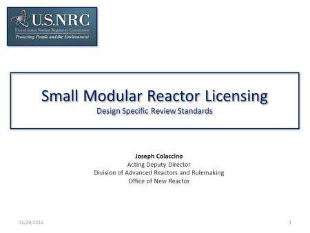 Small Modular Reactor Licensing Design Specific Review Standards 11/29/20121 Joseph Colaccino Acting Deputy Director Division of Advanced Reactors and.