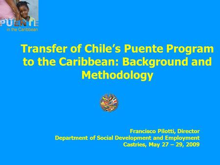 Transfer of Chile's Puente Program to the Caribbean: Background and Methodology Francisco Pilotti, Director Department of Social Development and Employment.