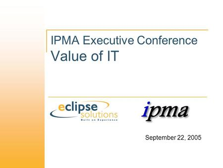 IPMA Executive Conference Value of IT September 22, 2005.