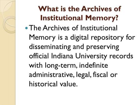 What is the Archives of Institutional Memory? The Archives of Institutional Memory is a digital repository for disseminating and preserving official Indiana.