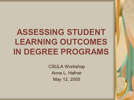 ASSESSING STUDENT LEARNING OUTCOMES IN DEGREE PROGRAMS CSULA Workshop Anne L. Hafner May 12, 2005.