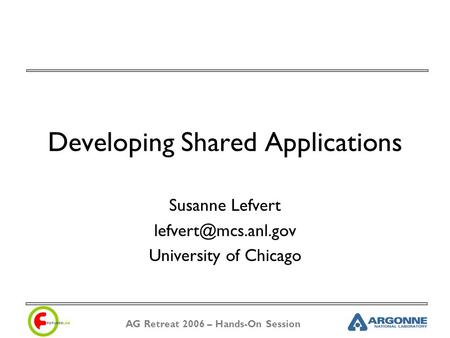 AG Retreat 2006 – Hands-On Session Developing Shared Applications Susanne Lefvert University of Chicago.