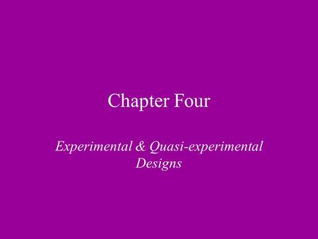 Chapter Four Experimental & Quasi-experimental Designs.