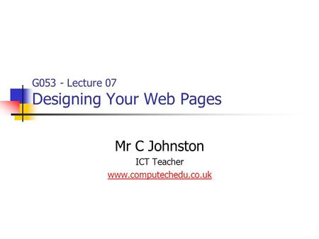 G053 - Lecture 07 Designing Your Web Pages Mr C Johnston ICT Teacher www.computechedu.co.uk.