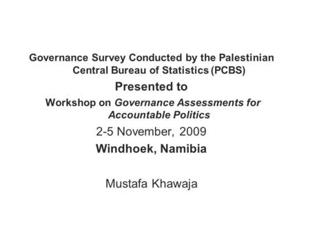 Governance Survey Conducted by the Palestinian Central Bureau of Statistics (PCBS) Presented to Workshop on Governance Assessments for Accountable Politics.