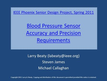 IEEE Phoenix Senior Design Project, Spring 2011 Blood Pressure Sensor Accuracy and Precision Requirements Larry Beaty Steven James Michael.