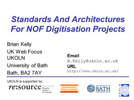 Standards And Architectures For NOF Digitisation Projects Brian Kelly UK Web Focus UKOLN University of Bath Bath, BA2 7AY UKOLN is supported by: Email.