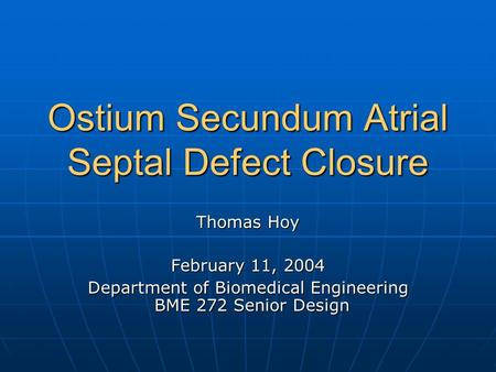 Ostium Secundum <strong>Atrial</strong> <strong>Septal</strong> <strong>Defect</strong> Closure Thomas Hoy February 11, 2004 Department of Biomedical Engineering BME 272 Senior Design.