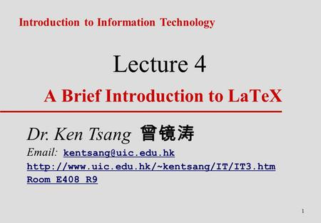 1 Lecture 4 A Brief Introduction to LaTeX Introduction to Information Technology Dr. Ken Tsang 曾镜涛